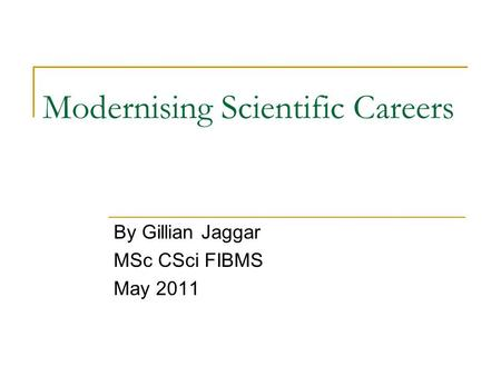 Modernising Scientific Careers By Gillian Jaggar MSc CSci FIBMS May 2011.