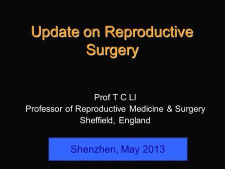 Update on Reproductive Surgery Prof T C LI Professor of Reproductive Medicine & Surgery Sheffield, England Shenzhen, May 2013.
