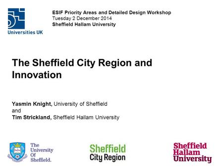 ESIF Priority Areas and Detailed Design Workshop Tuesday 2 December 2014 Sheffield Hallam University The Sheffield City Region and Innovation Yasmin Knight,