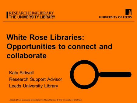 White Rose Libraries: Opportunities to connect and collaborate Katy Sidwell Research Support Advisor Leeds University Library Adapted from an original.