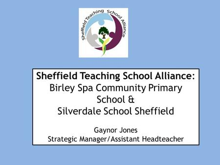 Sheffield Teaching School Alliance: Birley Spa Community Primary School & Silverdale School Sheffield Gaynor Jones Strategic Manager/Assistant Headteacher.