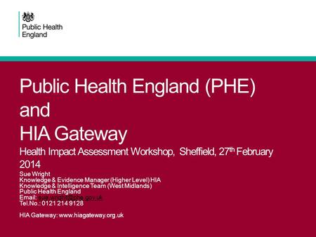 Public Health England (PHE) and HIA Gateway Health Impact Assessment Workshop, Sheffield, 27th February 2014 Sue Wright Knowledge & Evidence Manager (Higher.