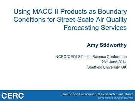 Amy Stidworthy NCEO/CEOI-ST Joint Science Conference 26 th June 2014 Sheffield University, UK Using MACC-II Products as Boundary Conditions for Street-Scale.