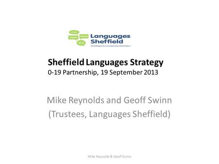 Mike Reynolds and Geoff Swinn (Trustees, Languages Sheffield) Sheffield Languages Strategy 0-19 Partnership, 19 September 2013 Mike Reynolds & Geoff Swinn.