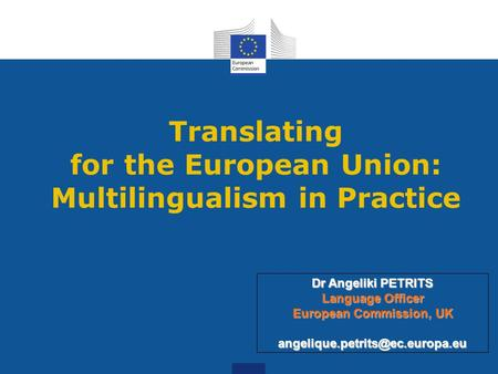 Translating for the European Union: Multilingualism in Practice Dr Angeliki PETRITS Language Officer European Commission, UK