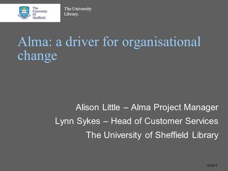 The University Library. slide1 Alma: a driver for organisational change Alison Little – Alma Project Manager Lynn Sykes – Head of Customer Services The.