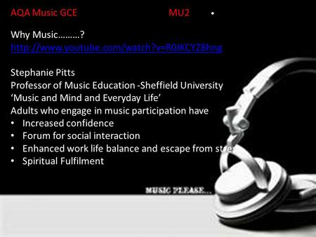 AQA Music GCEMU2Unit Why Music………?  Stephanie Pitts Professor of Music Education -Sheffield University 'Music.