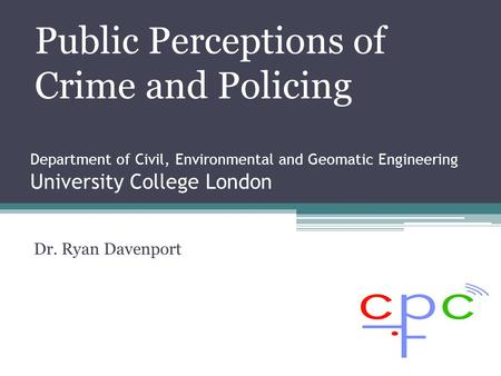 Department of Civil, Environmental and Geomatic Engineering University College London Dr. Ryan Davenport Public Perceptions of Crime and Policing.