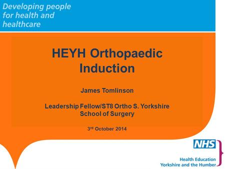 Slide header 1 Sub header 2 to go here HEYH Orthopaedic Induction James Tomlinson Leadership Fellow/ST8 Ortho S. Yorkshire School of Surgery 3 rd October.