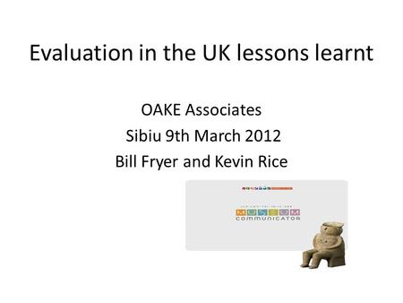 Evaluation in the UK lessons learnt OAKE Associates Sibiu 9th March 2012 Bill Fryer and Kevin Rice.