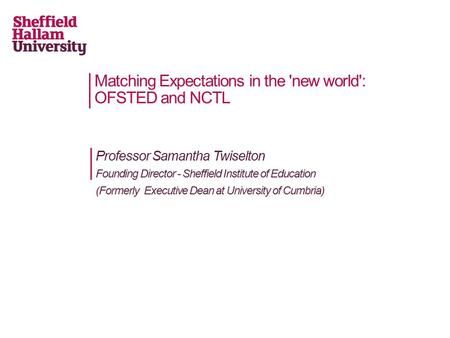 Professor Samantha Twiselton Founding Director - Sheffield Institute of Education (Formerly Executive Dean at University of Cumbria) Matching Expectations.