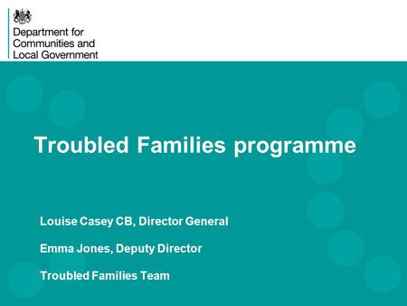 Louise Casey CB, Director General Emma Jones, Deputy Director Troubled Families Team Troubled Families programme.