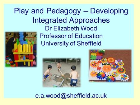 Play and Pedagogy – Developing Integrated Approaches Dr Elizabeth Wood Professor of Education University of Sheffield
