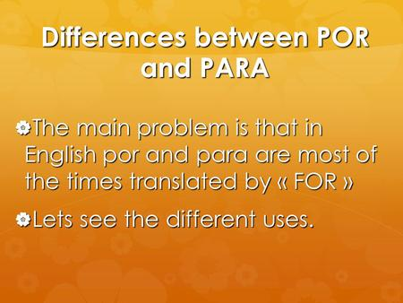 Differences between POR and PARA  The main problem is that in English por and para are most of the times translated by « FOR »  Lets see the different.