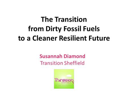 The Transition from Dirty Fossil Fuels to a Cleaner Resilient Future Susannah Diamond Transition Sheffield.