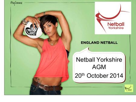 Netball Yorkshire AGM 20 th October 2014. Introduction A Year of Change The Regional Plan for 2013-2017 is in place with many of the Year 1 targets being.