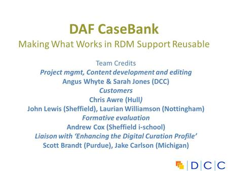 DAF CaseBank Making What Works in RDM Support Reusable Team Credits Project mgmt, Content development and editing Angus Whyte & Sarah Jones (DCC) Customers.