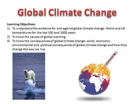 Learning Objectives: 1)To understand the evidence for and against global climate change- World and UK temperatures for the last 100 and 1000 years 2)To.