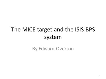 The MICE target and the ISIS BPS system By Edward Overton 1.