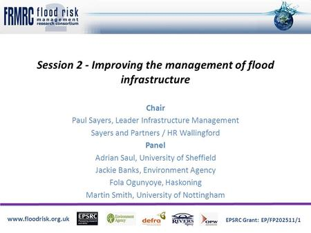 Www.floodrisk.org.uk EPSRC Grant: EP/FP202511/1 Session 2 - Improving the management of flood infrastructure Chair Paul Sayers, Leader Infrastructure Management.