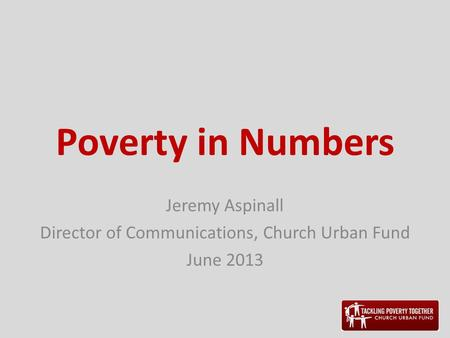 Poverty in Numbers Jeremy Aspinall Director of Communications, Church Urban Fund June 2013.