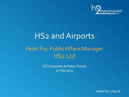 HS2 and Airports Peter Fry, Public Affairs Manager HS2 Ltd CIC Economic & Policy Forum 17 Feb 2015 www.hs2.org.uk.