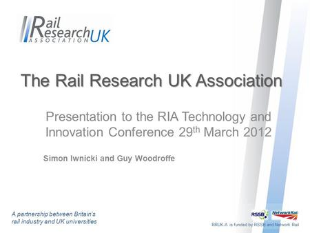 RRUK-A is funded by RSSB and Network Rail The Rail Research UK Association Presentation to the RIA Technology and Innovation Conference 29 th March 2012.