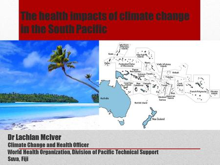 The health impacts of climate change in the South Pacific Dr Lachlan McIver Climate Change and Health Officer World Health Organization, Division of Pacific.