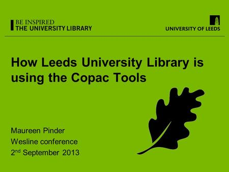 How Leeds University Library is using the Copac Tools Maureen Pinder Wesline conference 2 nd September 2013.