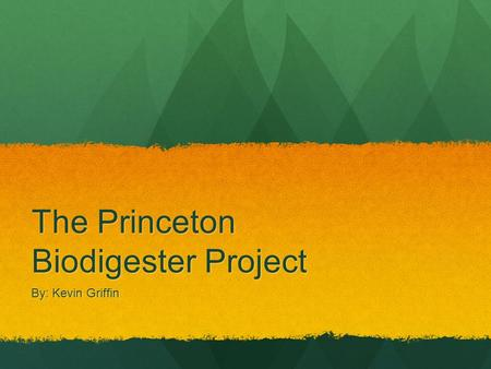 The Princeton Biodigester Project By: Kevin Griffin.