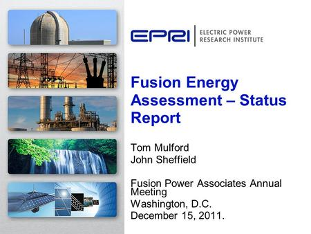 Tom Mulford John Sheffield Fusion Power Associates Annual Meeting Washington, D.C. December 15, 2011. Fusion Energy Assessment – Status Report.
