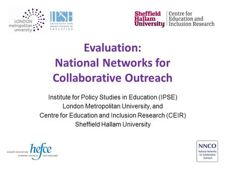 Evaluation: National Networks for Collaborative Outreach Institute for Policy Studies in Education (IPSE) London Metropolitan University, and Centre for.