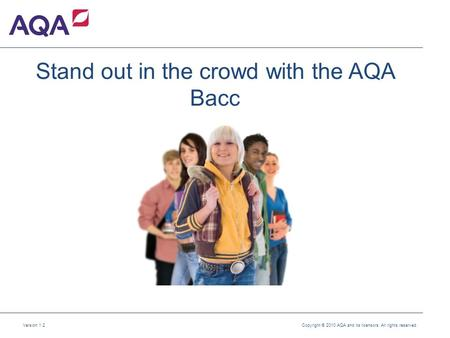 Version 1.2 Copyright © 2010 AQA and its licensors. All rights reserved. Stand out in the crowd with the AQA Bacc.