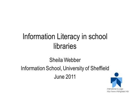 Information Literacy in school libraries Sheila Webber Information School, University of Sheffield June 2011 International IL Logo: