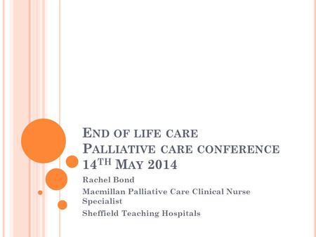 E ND OF LIFE CARE P ALLIATIVE CARE CONFERENCE 14 TH M AY 2014 Rachel Bond Macmillan Palliative Care Clinical Nurse Specialist Sheffield Teaching Hospitals.