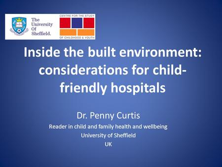Inside the built environment: considerations for child- friendly hospitals Dr. Penny Curtis Reader in child and family health and wellbeing University.