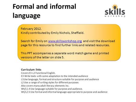 Formal and informal language Curriculum links Covers E3-L2 Functional English. E3 Write texts with some adaptation to the intended audience L1Use language,