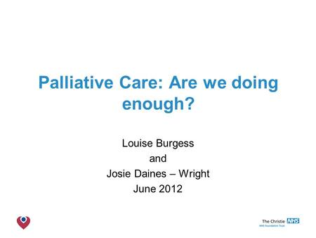 The Christie NHS Foundation Trust Palliative Care: Are we doing enough? Louise Burgess and Josie Daines – Wright June 2012.