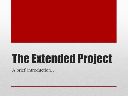 The Extended Project A brief introduction…. What is it? A single piece of work on a topic of your own choosing An ongoing 'project' requiring evidence.