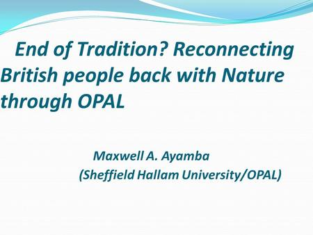 End of Tradition? Reconnecting British people back with Nature through OPAL Maxwell A. Ayamba (Sheffield Hallam University/OPAL)
