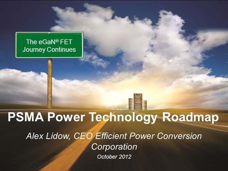 Www.epc-co.com 1 EPC - The Leader in eGaN® FETs October 2012 Alex Lidow, CEO Efficient Power Conversion Corporation October 2012 The eGaN ® FET Journey.