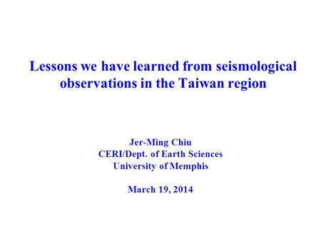 Lessons we have learned from seismological observations in the Taiwan region Jer-Ming Chiu CERI/Dept. of Earth Sciences University of Memphis March 19,