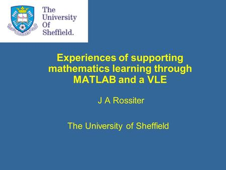 Experiences of supporting mathematics learning through MATLAB and a VLE J A Rossiter The University of Sheffield.