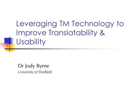 Leveraging TM Technology to Improve Translatability & Usability Dr Jody Byrne University of Sheffield.