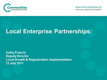 Local Enterprise Partnerships: Cathy Francis Deputy Director Local Growth & Regeneration: Implementation 12 July 2011.