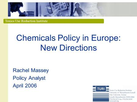 Toxics Use Reduction Institute Chemicals Policy in Europe: New Directions Rachel Massey Policy Analyst April 2006.