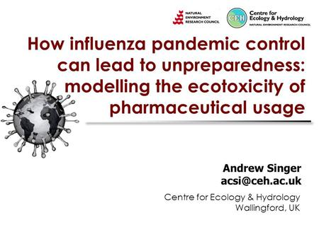 How influenza pandemic control can lead to unpreparedness: modelling the ecotoxicity of pharmaceutical usage Andrew Singer Centre for Ecology.