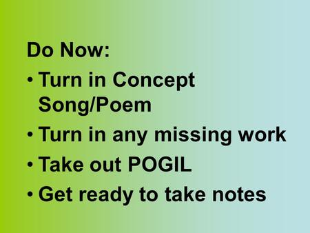 Do Now: Turn in Concept Song/Poem Turn in any missing work Take out POGIL Get ready to take notes.