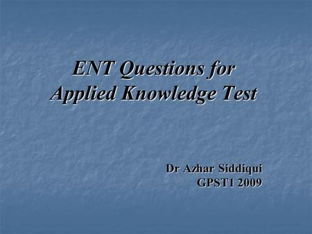 ENT Questions for Applied Knowledge Test Dr Azhar Siddiqui GPST1 2009.