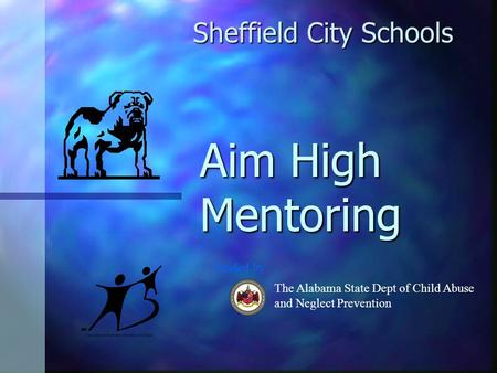 Aim High Mentoring Sheffield City Schools The Alabama State Dept of Child Abuse and Neglect Prevention Funded by.